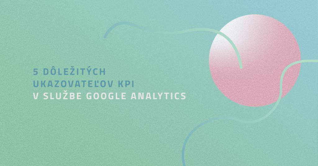 5 dôležitých ukazovateľov KPI v službe Google Analytics