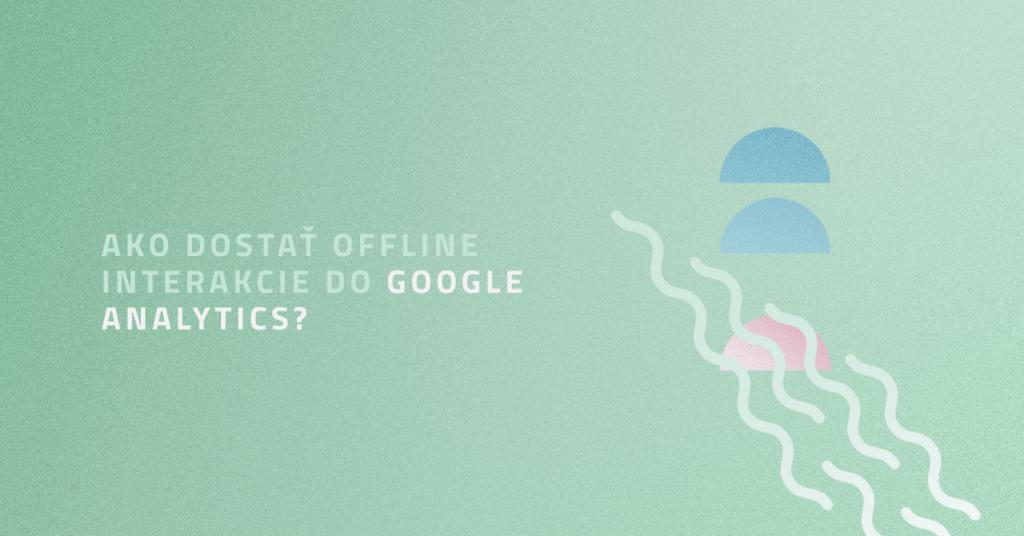 Ako dostať offline interakcie do Google Analytics?