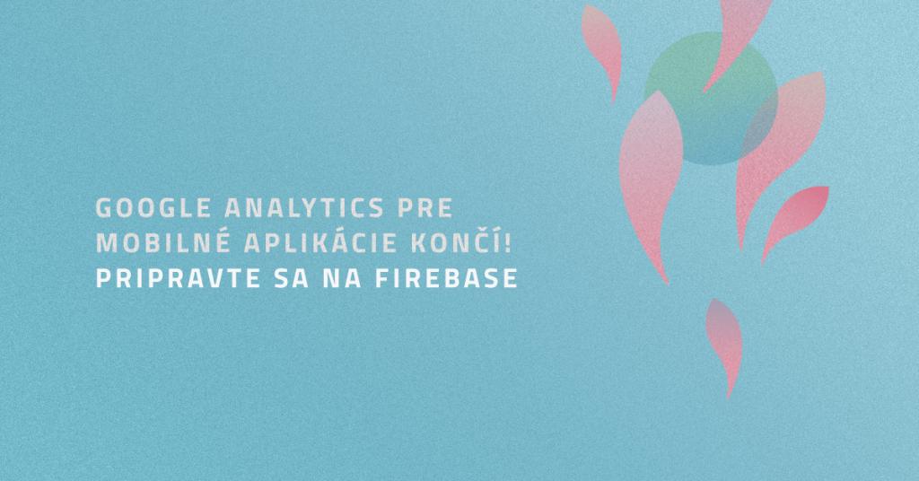 Google Analytics pre mobilné aplikácie končí! Pripravte sa na Firebase