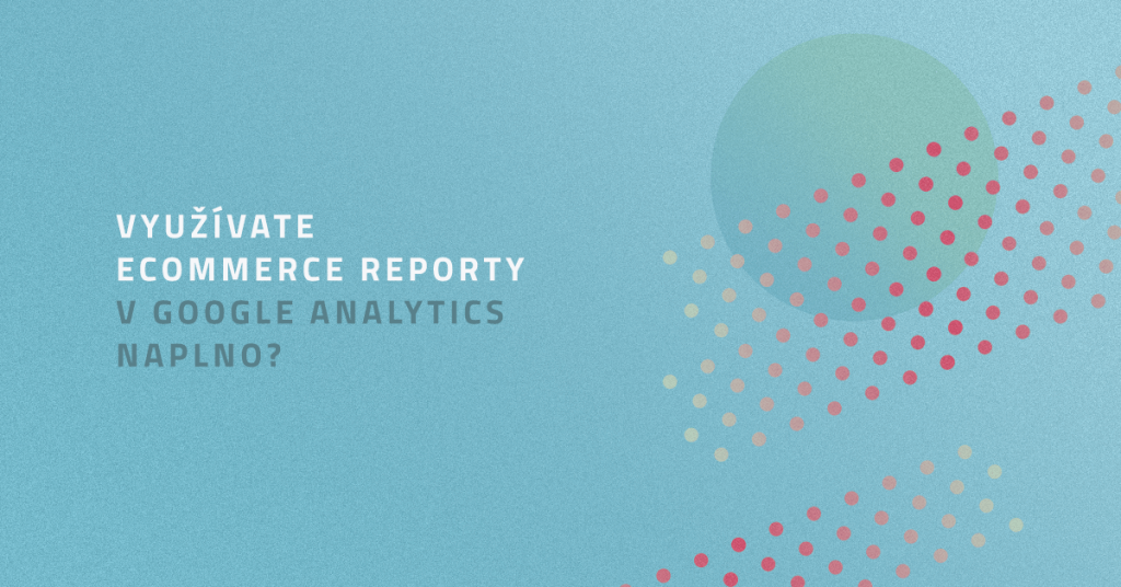 Využívate Ecommerce reporty v Google Analytics naplno?