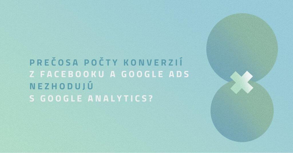 Prečo sa počty konverzií z Facebooku a Google Ads nezhodujú s Google Analytics?