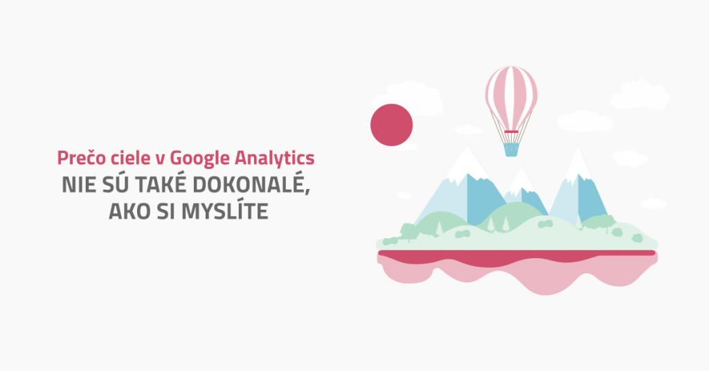 Prečo ciele v Google Analytics nie sú také dokonalé, ako si myslíte